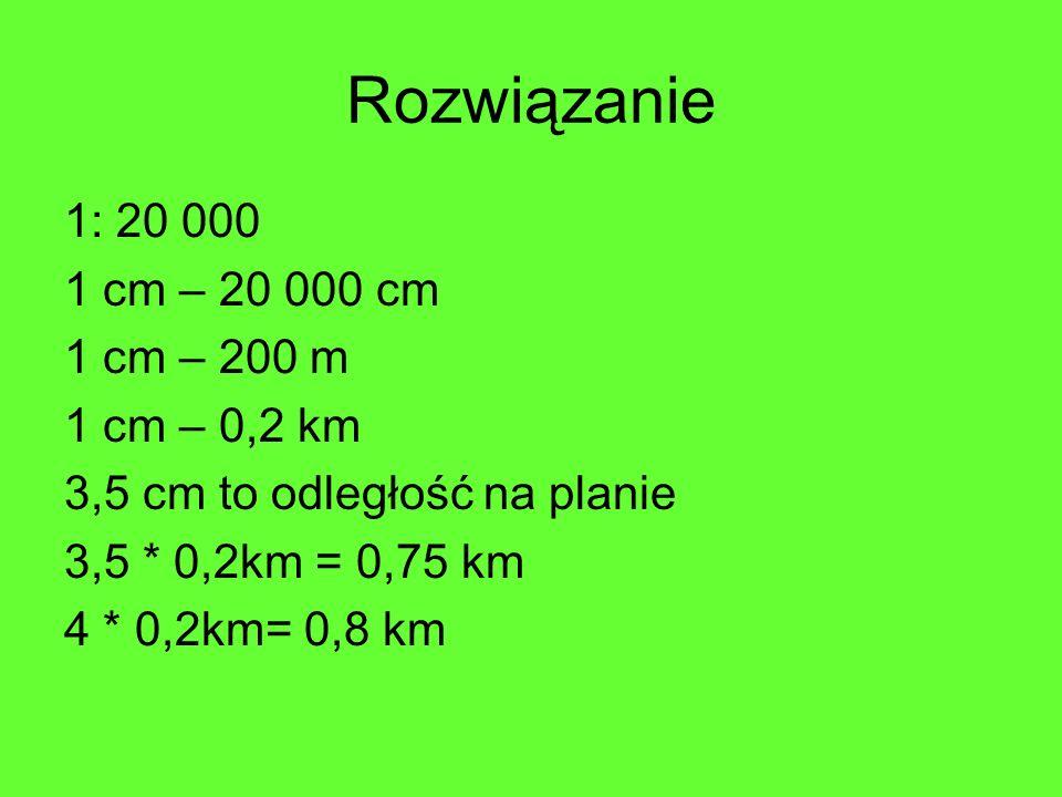 Rozwiązanie 1: 20 000 1 cm – 20 000 cm 1 cm – 200 m 1 cm – 0,2 km 3,5 cm to odległość na planie 3,5 * 0,2km = 0,75 km 4 * 0,2km= 0,8 km