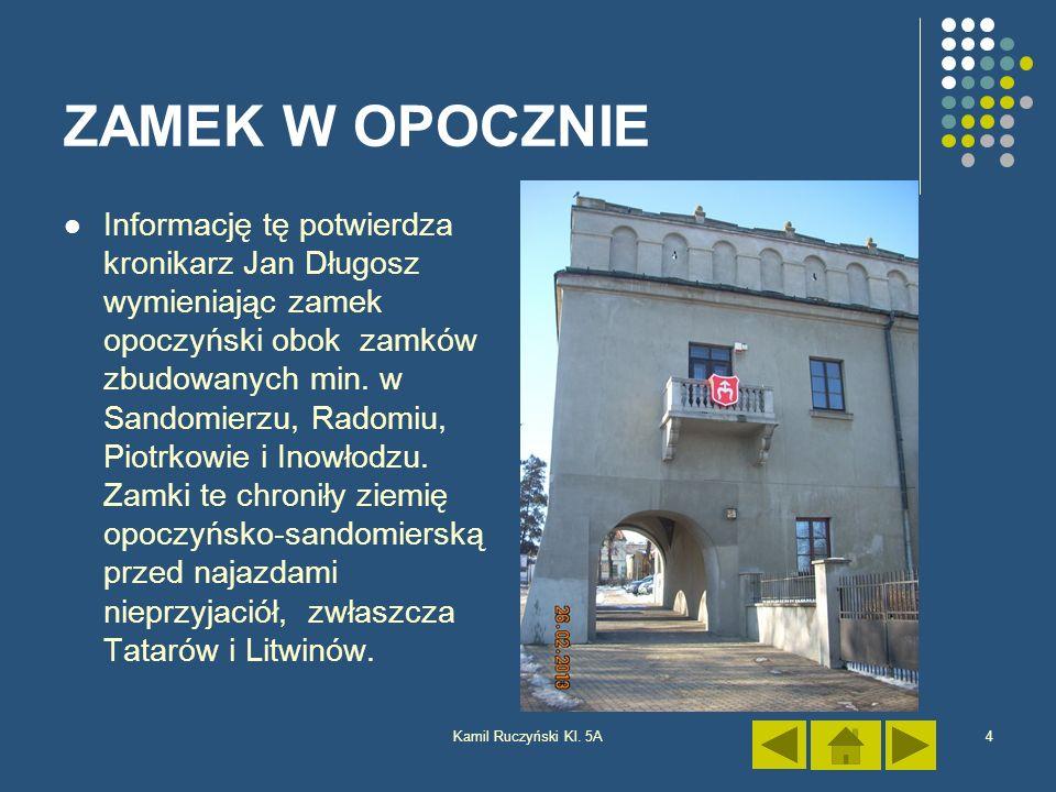 Kamil Ruczyński Kl. 5A4 ZAMEK W OPOCZNIE Informację tę potwierdza kronikarz Jan Długosz wymieniając zamek opoczyński obok zamków zbudowanych min. w Sa