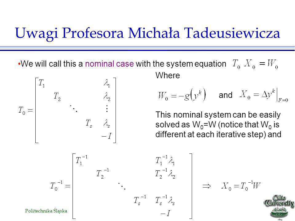 Politechnika Śląska We will call this a nominal case with the system equation Uwagi Profesora Michała Tadeusiewicza Where and This nominal system can be easily solved as W 0 =W (notice that W 0 is different at each iterative step) and