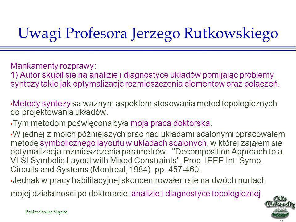 Politechnika Śląska Mankamenty rozprawy: 1) Autor skupił sie na analizie i diagnostyce układów pomijając problemy syntezy takie jak optymalizacje rozmieszczenia elementow oraz połączeń.