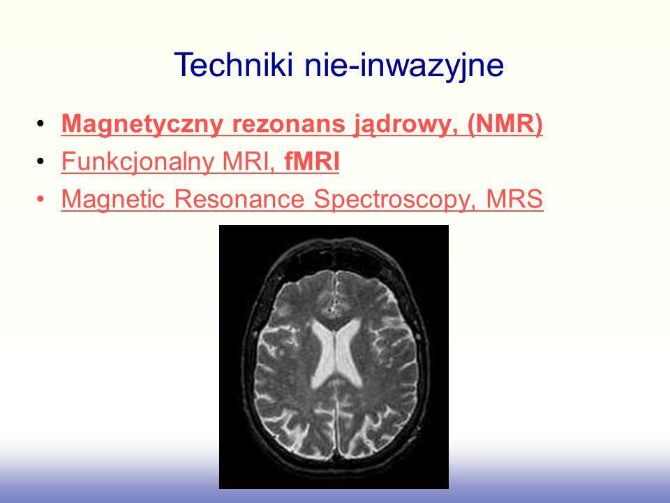 Magnetyczny rezonans jądrowy, (NMR) Funkcjonalny MRI, fMRIFunkcjonalny MRI, fMRI Magnetic Resonance Spectroscopy, MRS Techniki nie-inwazyjne