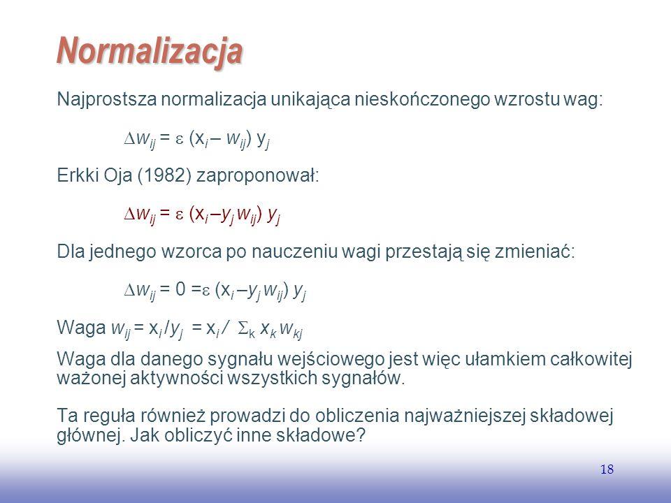 EE141 18 Normalizacja Najprostsza normalizacja unikająca nieskończonego wzrostu wag: w ij = (x i – w ij ) y j Erkki Oja (1982) zaproponował: w ij = (x i –y j w ij ) y j Dla jednego wzorca po nauczeniu wagi przestają się zmieniać: w ij = 0 = (x i –y j w ij ) y j Waga w ij = x i /y j = x i / k x k w kj Waga dla danego sygnału wejściowego jest więc ułamkiem całkowitej ważonej aktywności wszystkich sygnałów.