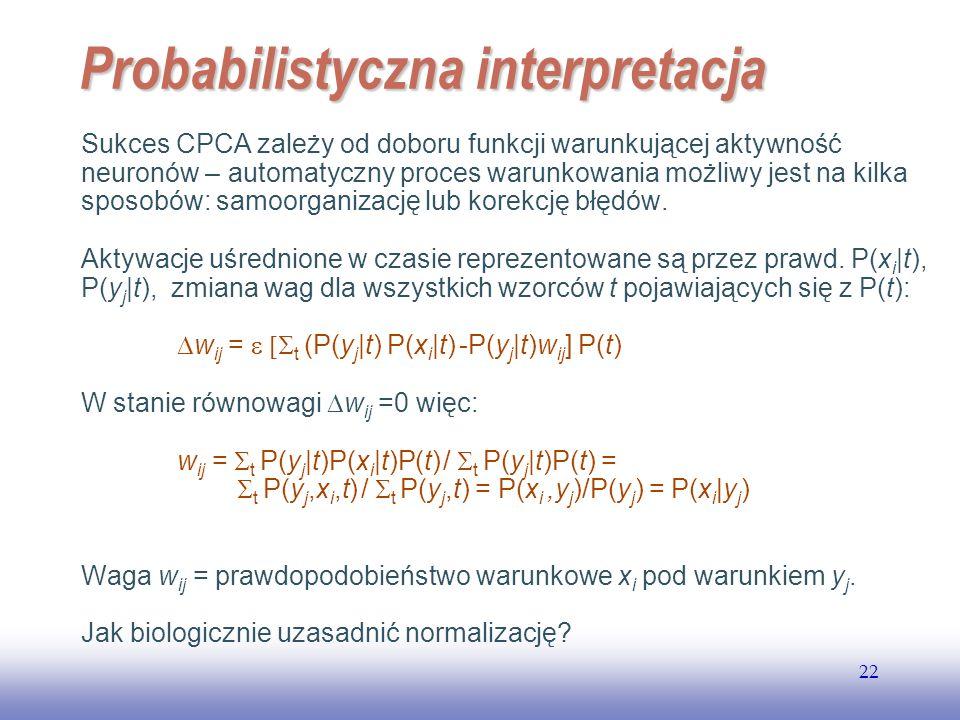 EE141 22 Probabilistyczna interpretacja Sukces CPCA zależy od doboru funkcji warunkującej aktywność neuronów – automatyczny proces warunkowania możliwy jest na kilka sposobów: samoorganizację lub korekcję błędów.