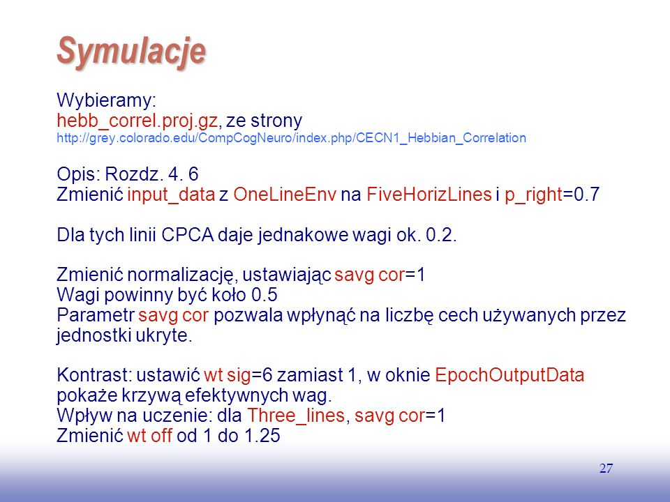 EE141 27 Symulacje Wybieramy: hebb_correl.proj.gz, ze strony http://grey.colorado.edu/CompCogNeuro/index.php/CECN1_Hebbian_Correlation Opis: Rozdz. 4.