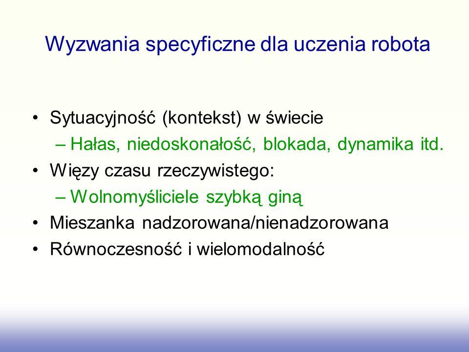 Wyzwania specyficzne dla uczenia robota Sytuacyjność (kontekst) w świecie –Hałas, niedoskonałość, blokada, dynamika itd.