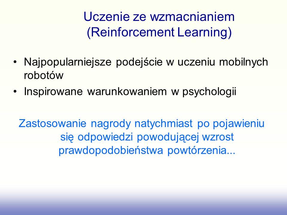 Uczenie ze wzmacnianiem (Reinforcement Learning) Najpopularniejsze podejście w uczeniu mobilnych robotów Inspirowane warunkowaniem w psychologii Zastosowanie nagrody natychmiast po pojawieniu się odpowiedzi powodującej wzrost prawdopodobieństwa powtórzenia...