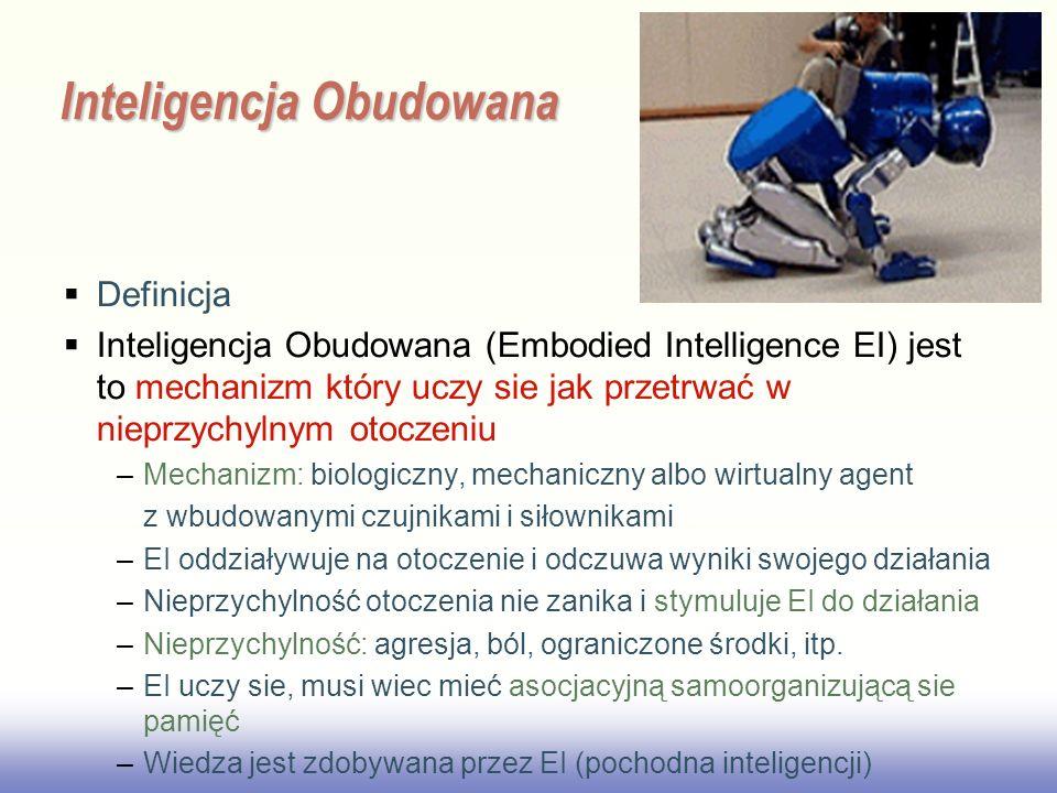 EE141 Inteligencja Obudowana Definicja Inteligencja Obudowana (Embodied Intelligence EI) jest to mechanizm który uczy sie jak przetrwać w nieprzychylnym otoczeniu –Mechanizm: biologiczny, mechaniczny albo wirtualny agent z wbudowanymi czujnikami i siłownikami –EI oddziaływuje na otoczenie i odczuwa wyniki swojego działania –Nieprzychylność otoczenia nie zanika i stymuluje EI do działania –Nieprzychylność: agresja, ból, ograniczone środki, itp.