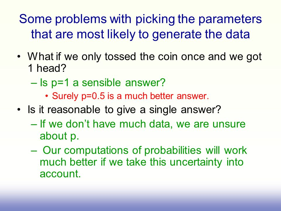 Some problems with picking the parameters that are most likely to generate the data What if we only tossed the coin once and we got 1 head? –Is p=1 a