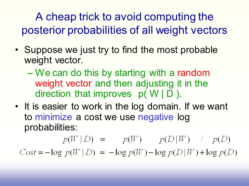 A cheap trick to avoid computing the posterior probabilities of all weight vectors Suppose we just try to find the most probable weight vector. –We ca