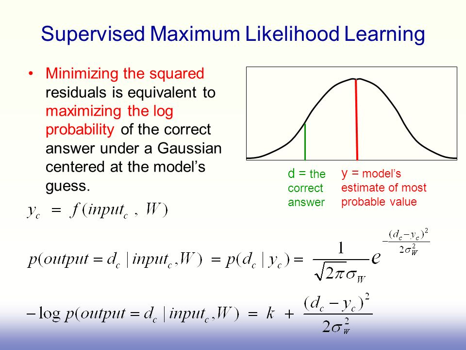 Supervised Maximum Likelihood Learning Minimizing the squared residuals is equivalent to maximizing the log probability of the correct answer under a