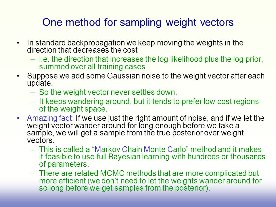 One method for sampling weight vectors In standard backpropagation we keep moving the weights in the direction that decreases the cost –i.e. the direc