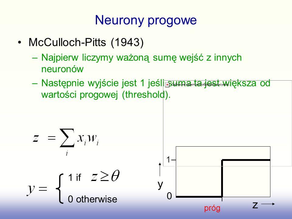 Neurony progowe McCulloch-Pitts (1943) –Najpierw liczymy ważoną sumę wejść z innych neuronów –Następnie wyjście jest 1 jeśli suma ta jest większa od w