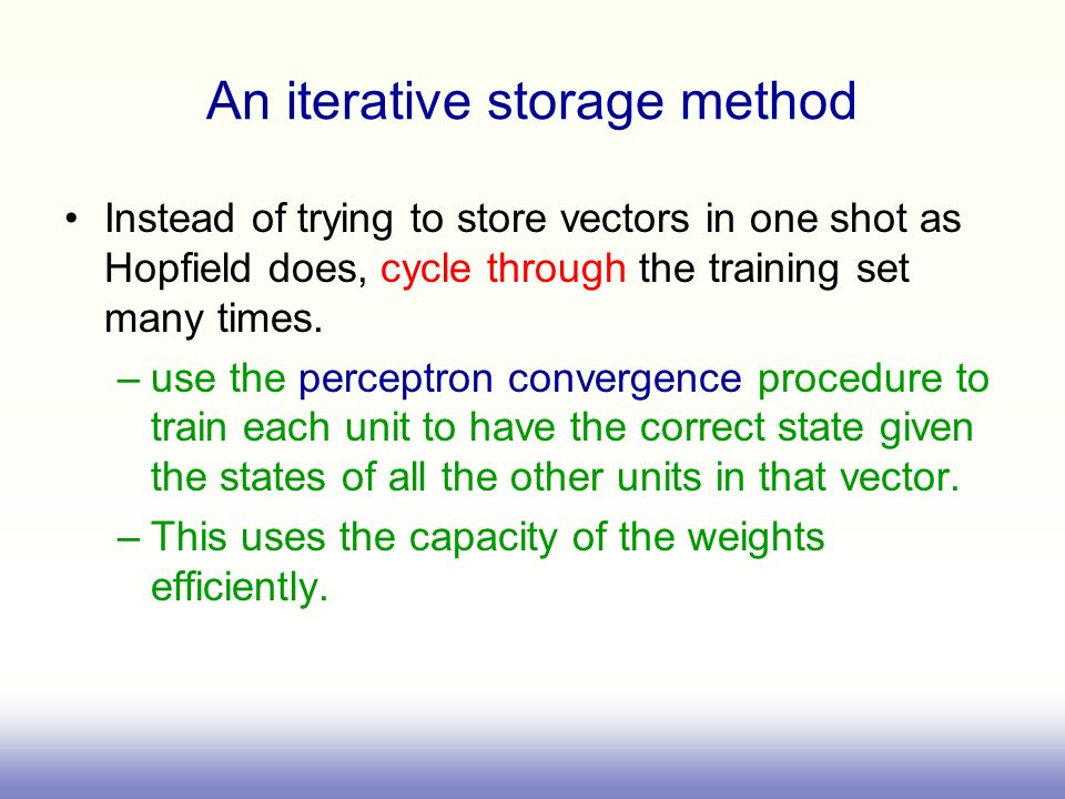 An iterative storage method Instead of trying to store vectors in one shot as Hopfield does, cycle through the training set many times. –use the perce