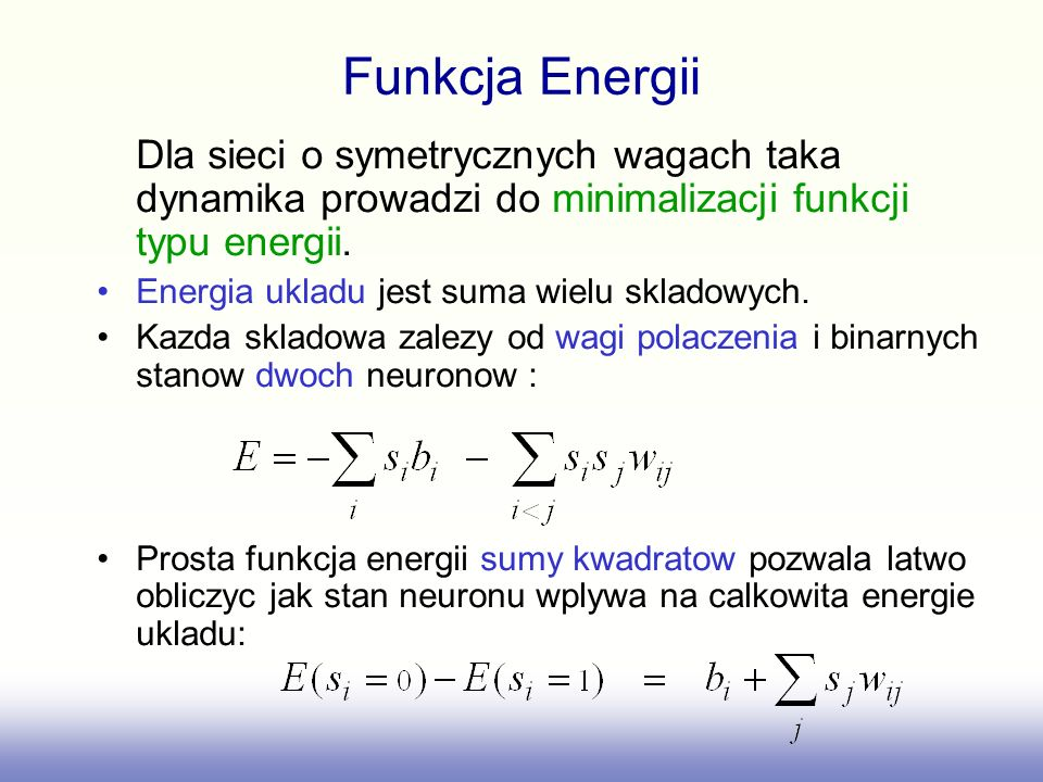 Funkcja Energii Dla sieci o symetrycznych wagach taka dynamika prowadzi do minimalizacji funkcji typu energii. Energia ukladu jest suma wielu skladowy