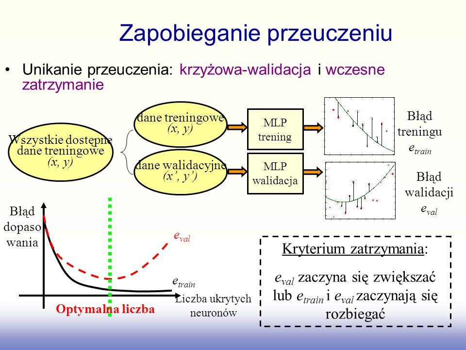 Unikanie przeuczenia: krzyżowa-walidacja i wczesne zatrzymanie Wszystkie dostępne dane treningowe (x, y) dane treningowe (x, y) dane walidacyjne (x, y) Błąd treningu e train Błąd walidacji e val Liczba ukrytych neuronów Błąd dopaso wania e train e val MLP trening MLP walidacja Optymalna liczba Kryterium zatrzymania: e val zaczyna się zwiększać lub e train i e val zaczynają się rozbiegać Zapobieganie przeuczeniu