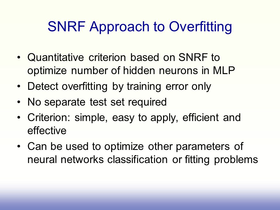 SNRF Approach to Overfitting Quantitative criterion based on SNRF to optimize number of hidden neurons in MLP Detect overfitting by training error only No separate test set required Criterion: simple, easy to apply, efficient and effective Can be used to optimize other parameters of neural networks classification or fitting problems