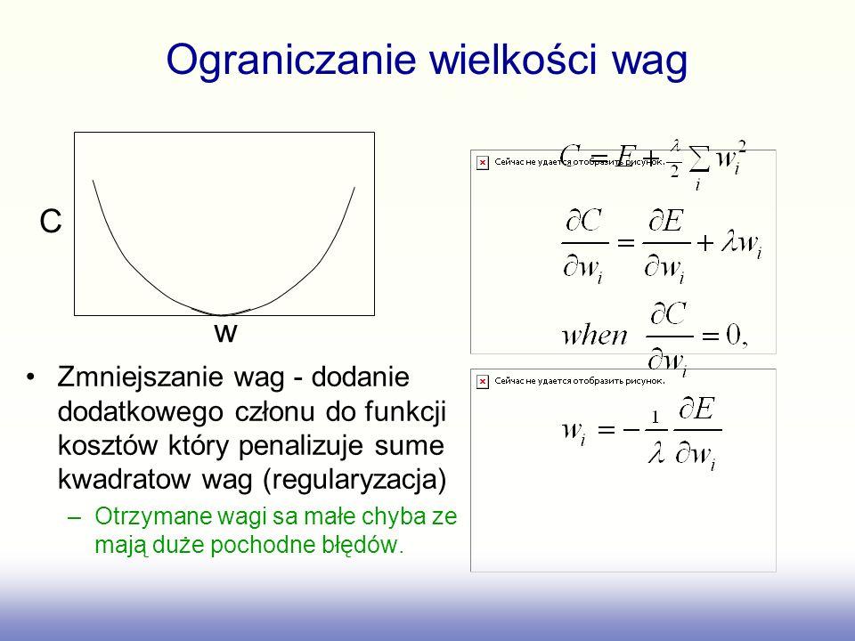 Ograniczanie wielkości wag Zmniejszanie wag - dodanie dodatkowego członu do funkcji kosztów który penalizuje sume kwadratow wag (regularyzacja) –Otrzymane wagi sa małe chyba ze mają duże pochodne błędów.
