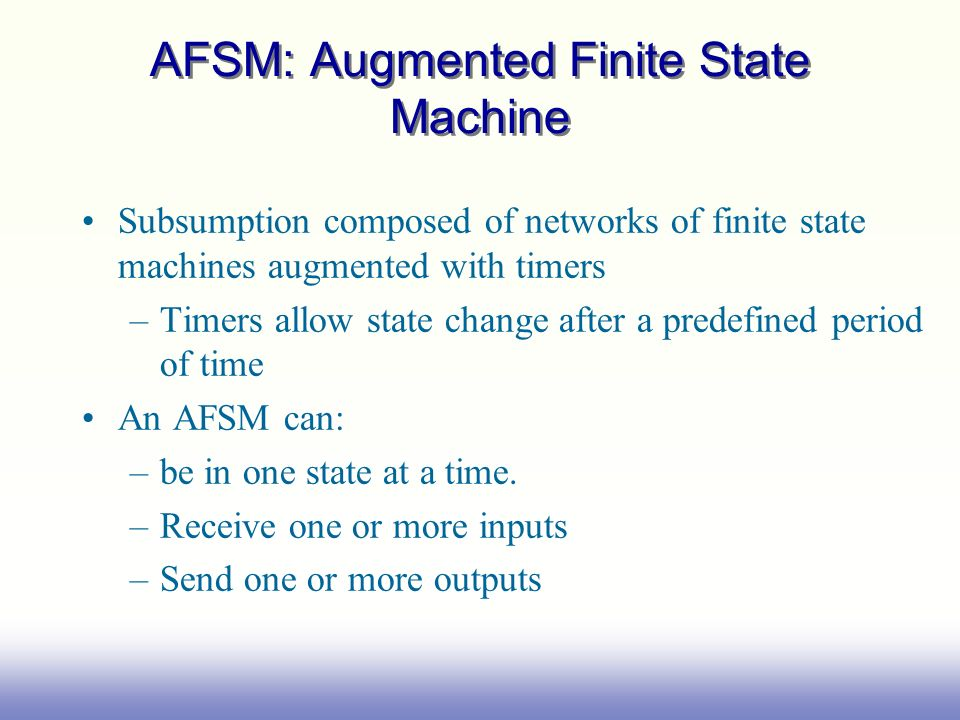 AFSM: Augmented Finite State Machine Subsumption composed of networks of finite state machines augmented with timers –Timers allow state change after