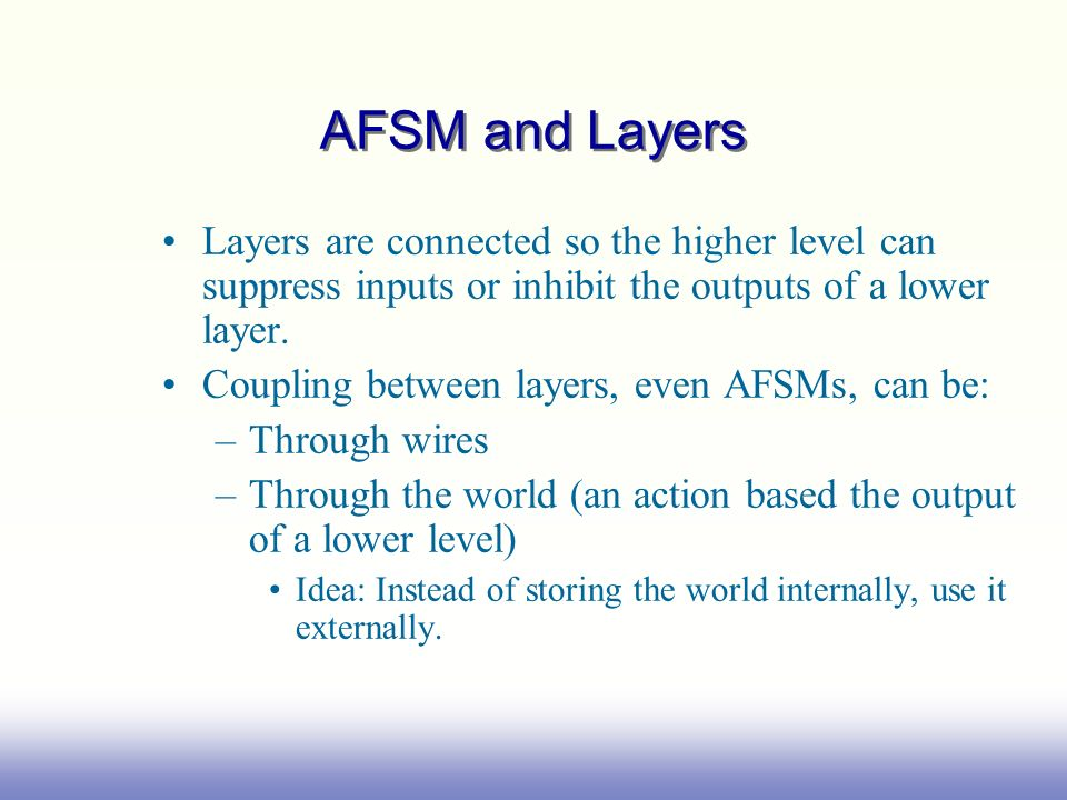 AFSM and Layers Layers are connected so the higher level can suppress inputs or inhibit the outputs of a lower layer. Coupling between layers, even AF