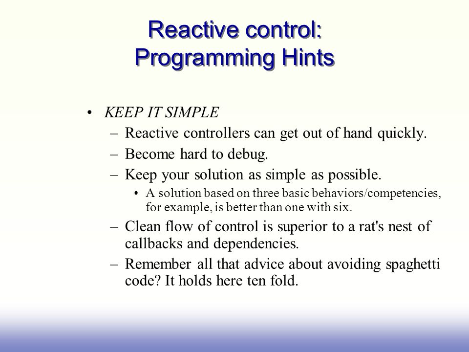 Reactive control: Programming Hints KEEP IT SIMPLE –Reactive controllers can get out of hand quickly. –Become hard to debug. –Keep your solution as si