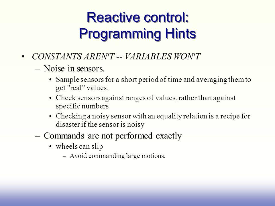 Reactive control: Programming Hints CONSTANTS AREN T -- VARIABLES WON T –Noise in sensors.
