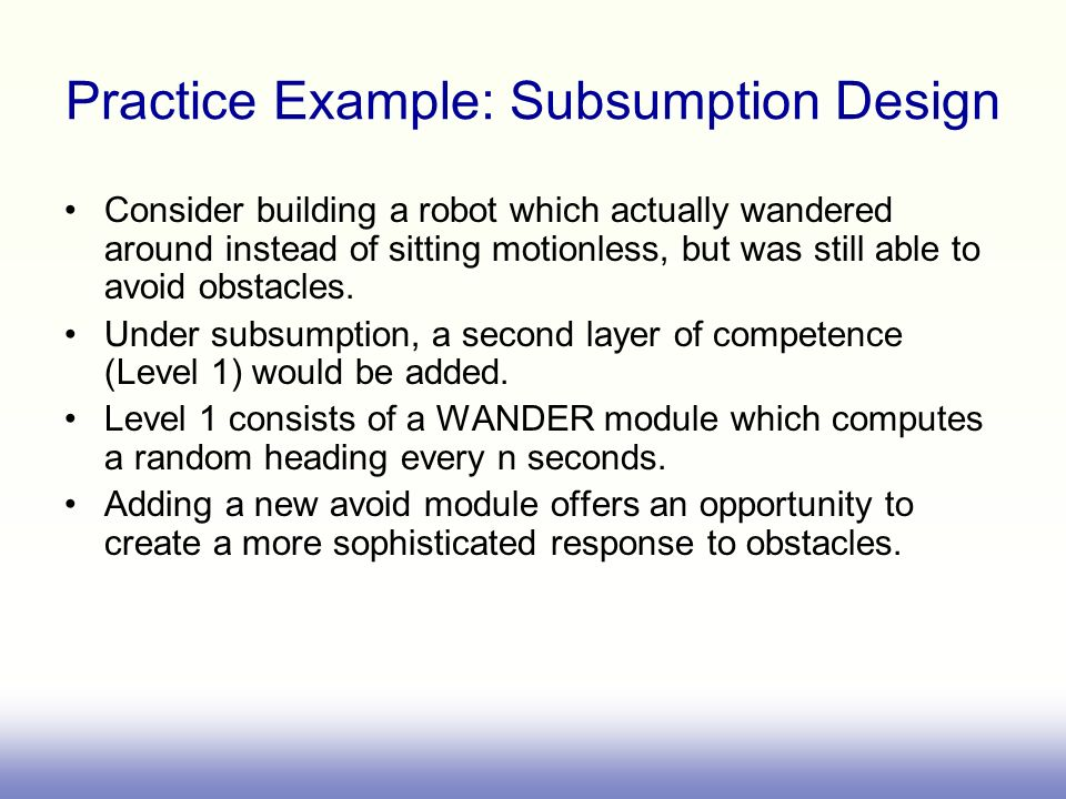 Consider building a robot which actually wandered around instead of sitting motionless, but was still able to avoid obstacles.