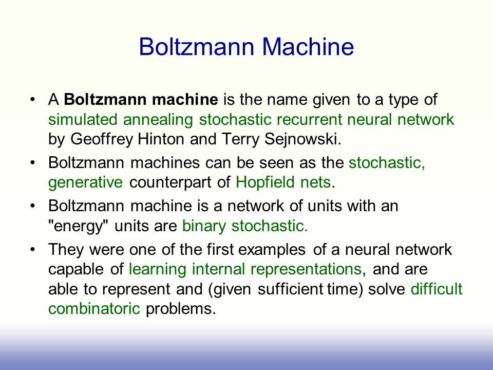 Boltzmann Machine A Boltzmann machine is the name given to a type of simulated annealing stochastic recurrent neural network by Geoffrey Hinton and Te