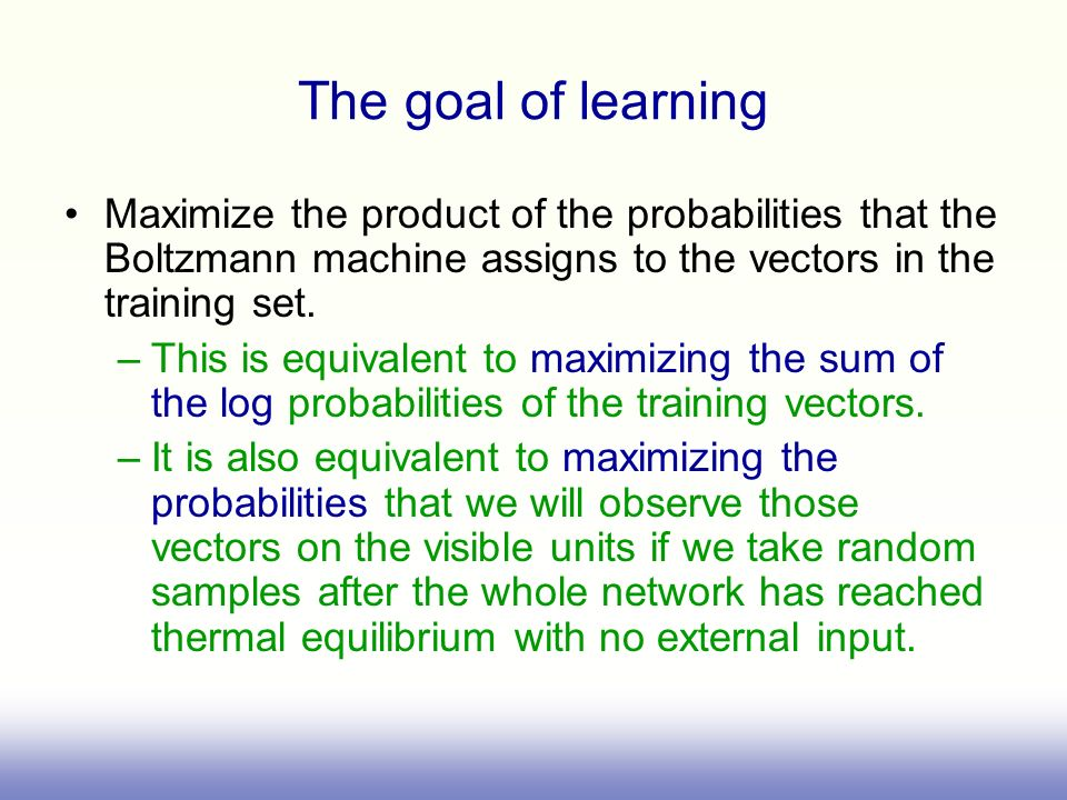 The goal of learning Maximize the product of the probabilities that the Boltzmann machine assigns to the vectors in the training set. –This is equival