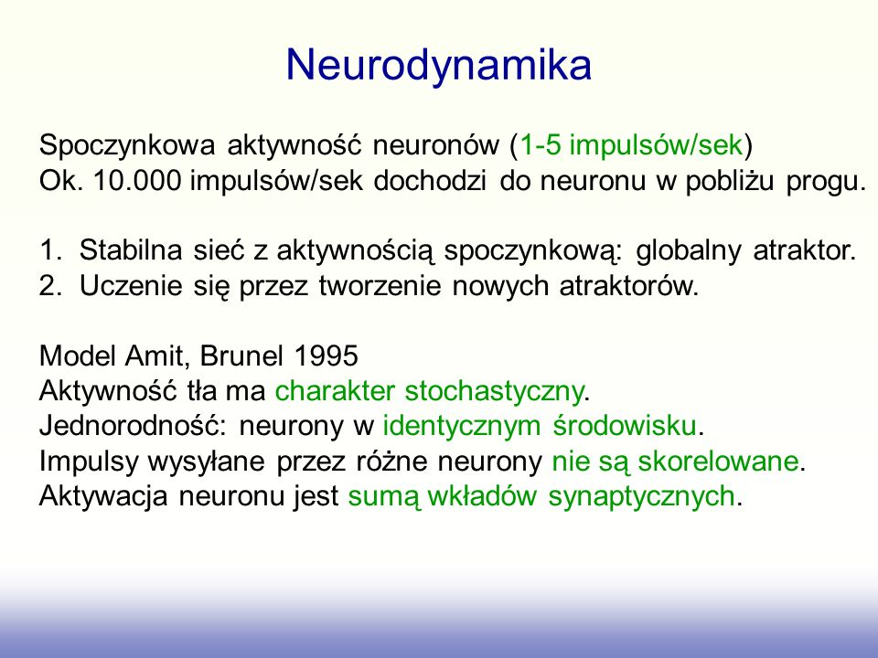 Neurodynamika Spoczynkowa aktywność neuronów (1-5 impulsów/sek) Ok. 10.000 impulsów/sek dochodzi do neuronu w pobliżu progu. 1. Stabilna sieć z aktywn