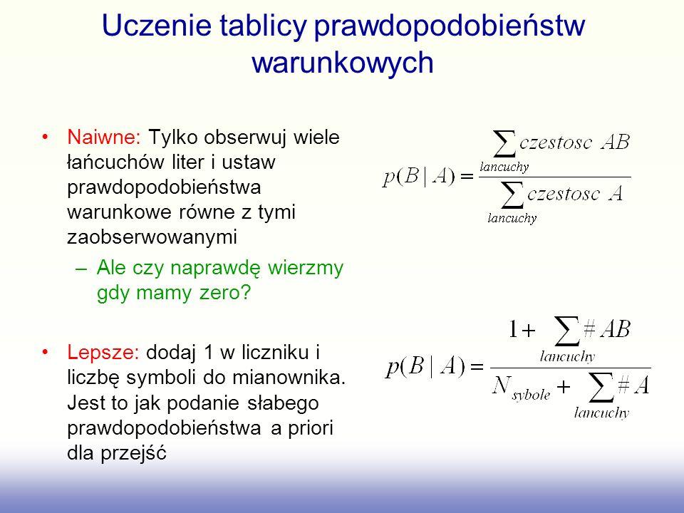 Uczenie tablicy prawdopodobieństw warunkowych Naiwne: Tylko obserwuj wiele łańcuchów liter i ustaw prawdopodobieństwa warunkowe równe z tymi zaobserwo