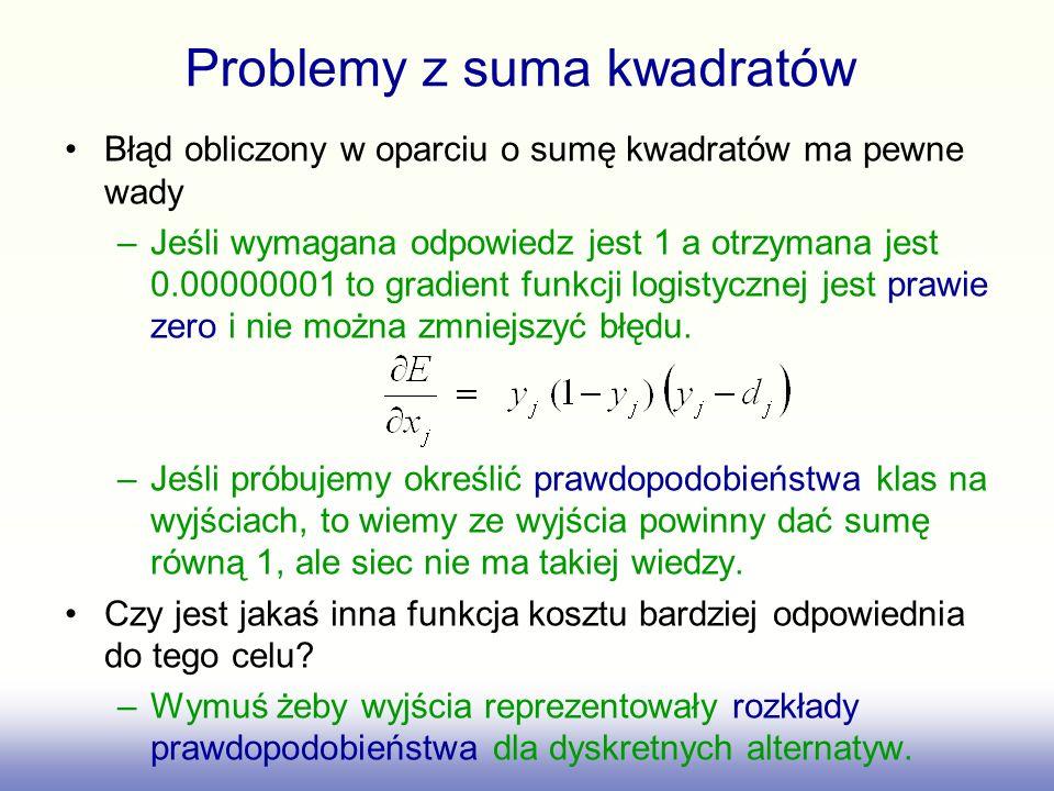 Problemy z suma kwadratów Błąd obliczony w oparciu o sumę kwadratów ma pewne wady –Jeśli wymagana odpowiedz jest 1 a otrzymana jest 0.00000001 to gradient funkcji logistycznej jest prawie zero i nie można zmniejszyć błędu.