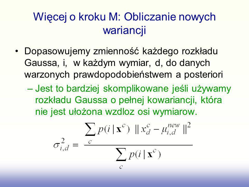Więcej o kroku M: Obliczanie nowych wariancji Dopasowujemy zmienność każdego rozkładu Gaussa, i, w każdym wymiar, d, do danych warzonych prawdopodobie
