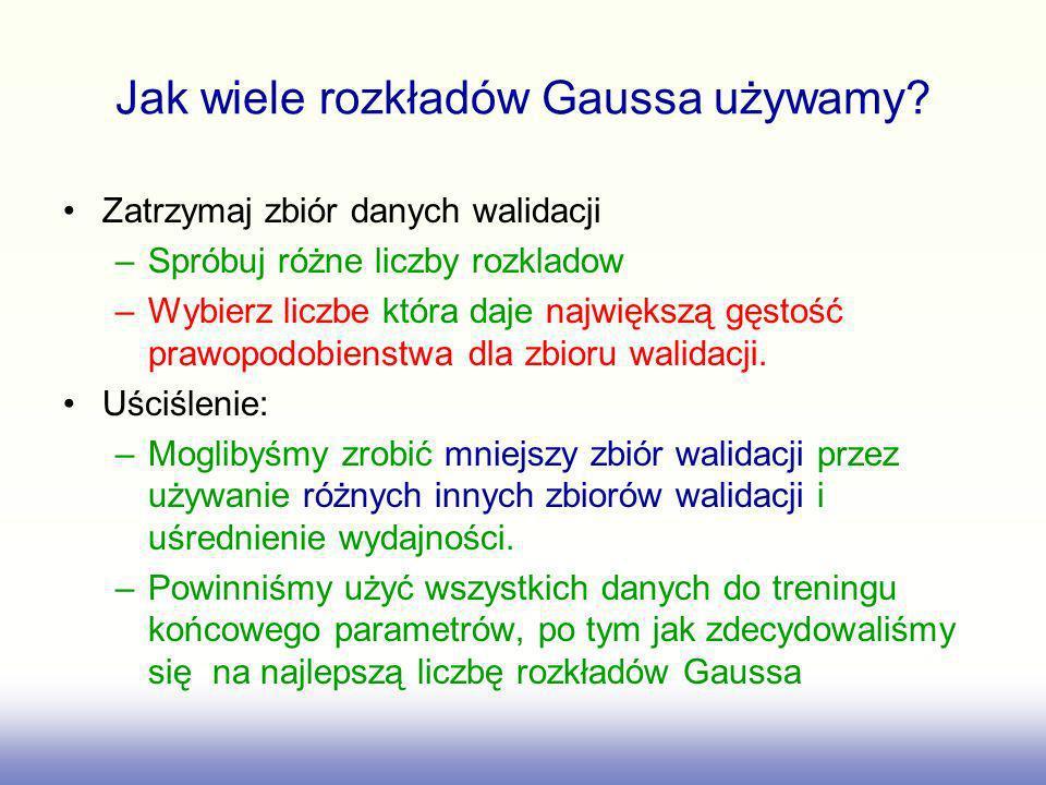 Jak wiele rozkładów Gaussa używamy? Zatrzymaj zbiór danych walidacji –Spróbuj różne liczby rozkladow –Wybierz liczbe która daje największą gęstość pra