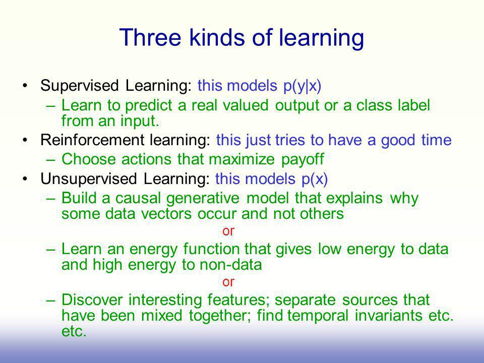 Three kinds of learning Supervised Learning: this models p(y|x) –Learn to predict a real valued output or a class label from an input. Reinforcement l