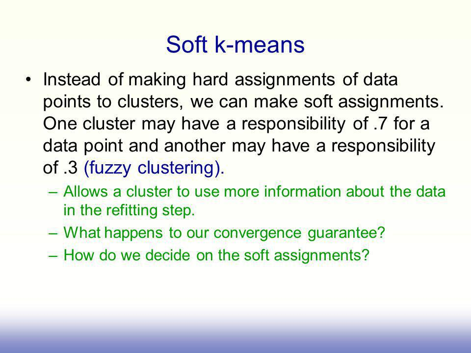 Soft k-means Instead of making hard assignments of data points to clusters, we can make soft assignments.