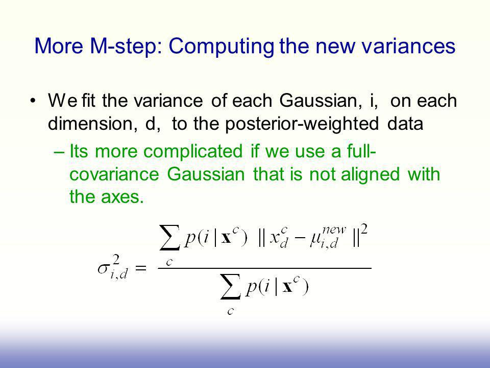More M-step: Computing the new variances We fit the variance of each Gaussian, i, on each dimension, d, to the posterior-weighted data –Its more complicated if we use a full- covariance Gaussian that is not aligned with the axes.