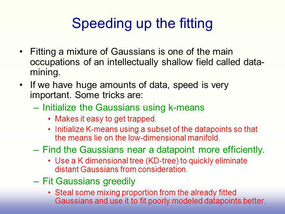 Speeding up the fitting Fitting a mixture of Gaussians is one of the main occupations of an intellectually shallow field called data- mining. If we ha