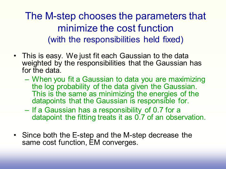 The M-step chooses the parameters that minimize the cost function (with the responsibilities held fixed) This is easy. We just fit each Gaussian to th