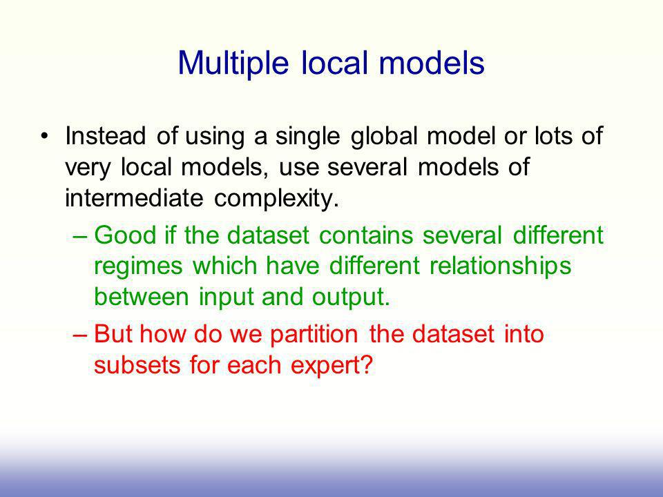 Multiple local models Instead of using a single global model or lots of very local models, use several models of intermediate complexity. –Good if the