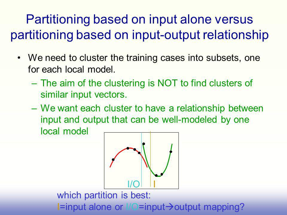 Partitioning based on input alone versus partitioning based on input-output relationship We need to cluster the training cases into subsets, one for each local model.