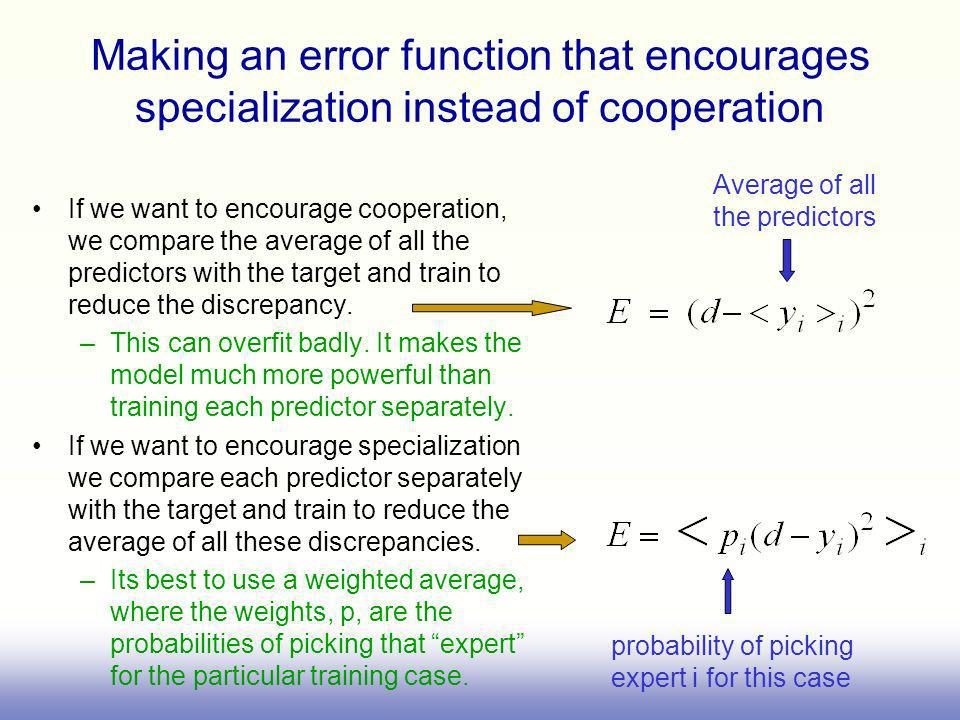 Making an error function that encourages specialization instead of cooperation If we want to encourage cooperation, we compare the average of all the predictors with the target and train to reduce the discrepancy.
