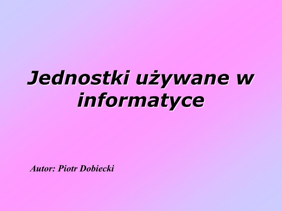 Jednostki używane w informatyce Autor: Piotr Dobiecki