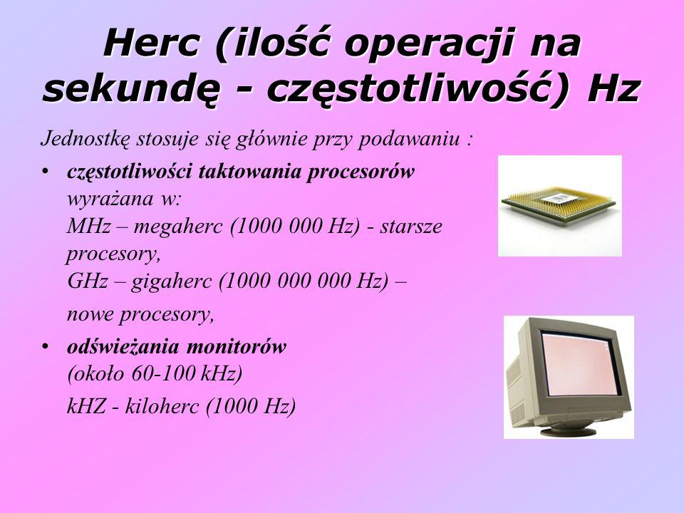Herc (ilość operacji na sekundę - częstotliwość) Hz Jednostkę stosuje się głównie przy podawaniu : częstotliwości taktowania procesorów wyrażana w: MHz – megaherc (1000 000 Hz) - starsze procesory, GHz – gigaherc (1000 000 000 Hz) – nowe procesory, odświeżania monitorów (około 60-100 kHz) kHZ - kiloherc (1000 Hz)