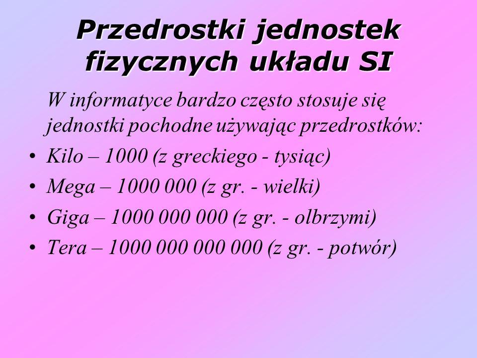 Przedrostki jednostek fizycznych układu SI W informatyce bardzo często stosuje się jednostki pochodne używając przedrostków: Kilo – 1000 (z greckiego - tysiąc) Mega – 1000 000 (z gr.