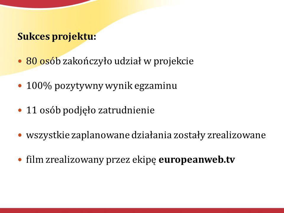 Sukces projektu: 80 osób zakończyło udział w projekcie 100% pozytywny wynik egzaminu 11 osób podjęło zatrudnienie wszystkie zaplanowane działania zostały zrealizowane film zrealizowany przez ekipę europeanweb.tv