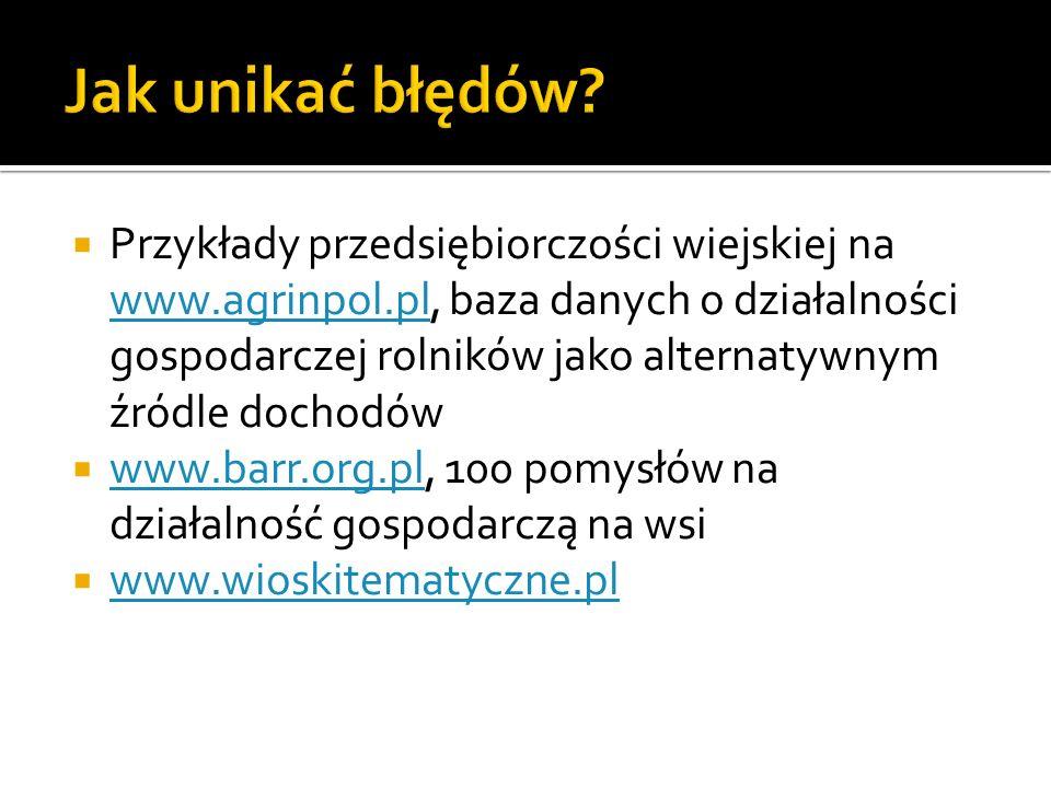 Przykłady przedsiębiorczości wiejskiej na www.agrinpol.pl, baza danych o działalności gospodarczej rolników jako alternatywnym źródle dochodów www.agrinpol.pl www.barr.org.pl, 100 pomysłów na działalność gospodarczą na wsi www.barr.org.pl www.wioskitematyczne.pl