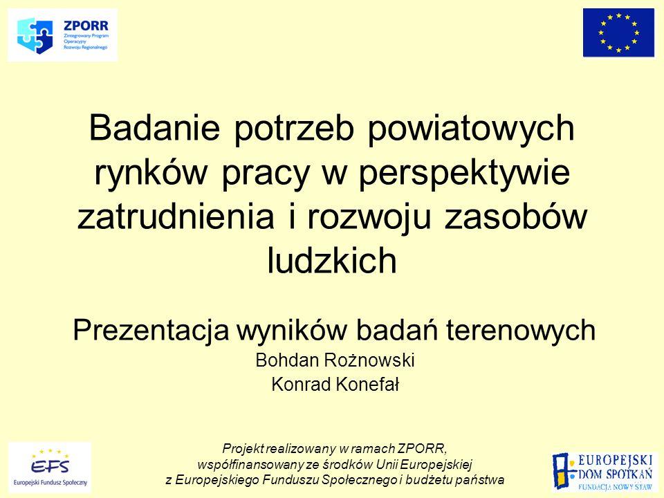 Badanie potrzeb powiatowych rynków pracy w perspektywie zatrudnienia i rozwoju zasobów ludzkich Prezentacja wyników badań terenowych Bohdan Rożnowski