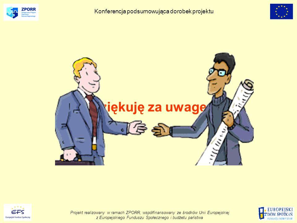 Projekt realizowany w ramach ZPORR, współfinansowany ze środków Unii Europejskiej z Europejskiego Funduszu Społecznego i budżetu państwa Konferencja podsumowująca dorobek projektu Dziękuję za uwagę