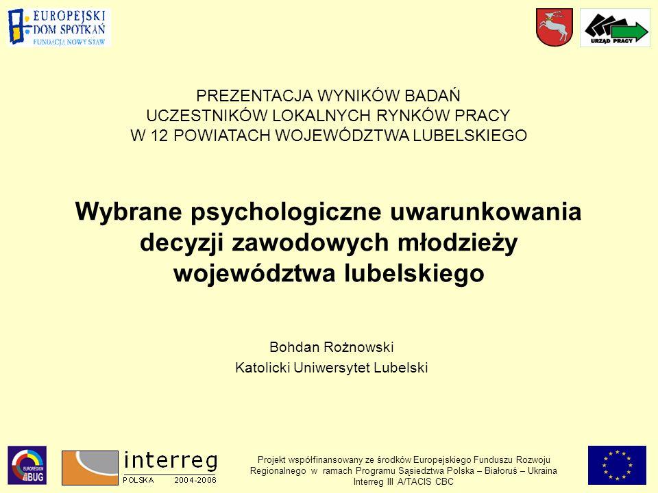 Wybrane psychologiczne uwarunkowania decyzji zawodowych młodzieży województwa lubelskiego Bohdan Rożnowski Katolicki Uniwersytet Lubelski PREZENTACJA WYNIKÓW BADAŃ UCZESTNIKÓW LOKALNYCH RYNKÓW PRACY W 12 POWIATACH WOJEWÓDZTWA LUBELSKIEGO Projekt współfinansowany ze środków Europejskiego Funduszu Rozwoju Regionalnego w ramach Programu Sąsiedztwa Polska – Białoruś – Ukraina Interreg III A/TACIS CBC