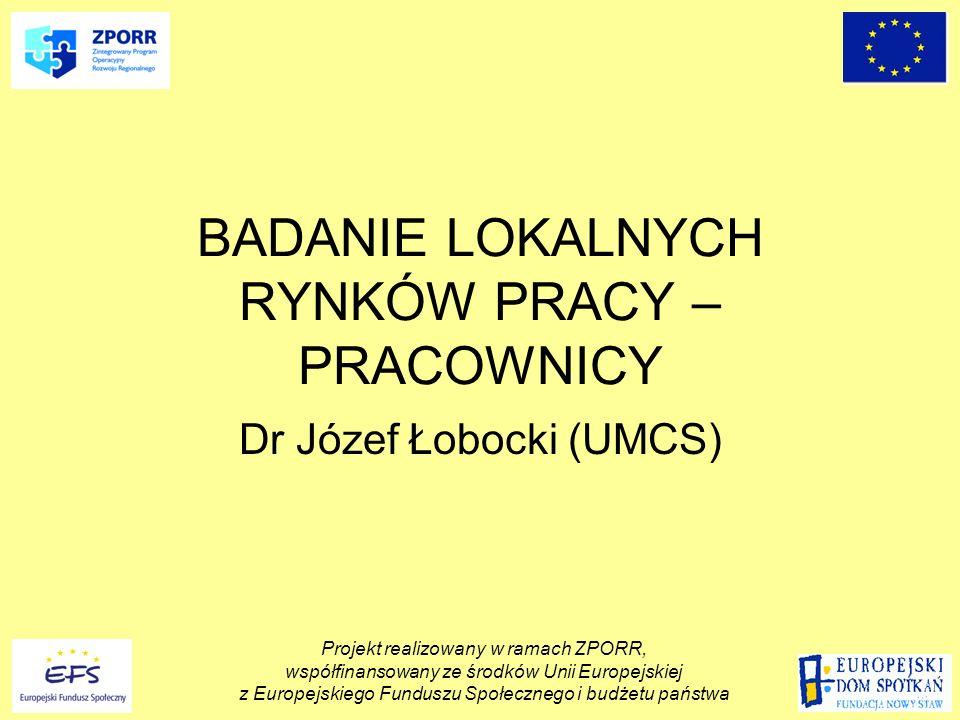 BADANIE LOKALNYCH RYNKÓW PRACY – PRACOWNICY Dr Józef Łobocki (UMCS) Projekt realizowany w ramach ZPORR, współfinansowany ze środków Unii Europejskiej z Europejskiego Funduszu Społecznego i budżetu państwa